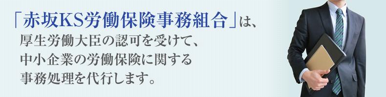"""""""「赤坂KS労働保険事務組合」は、厚生労働大臣の認可を受けて、中小企業の労働保険に関する事務処理を代行します。</p"""